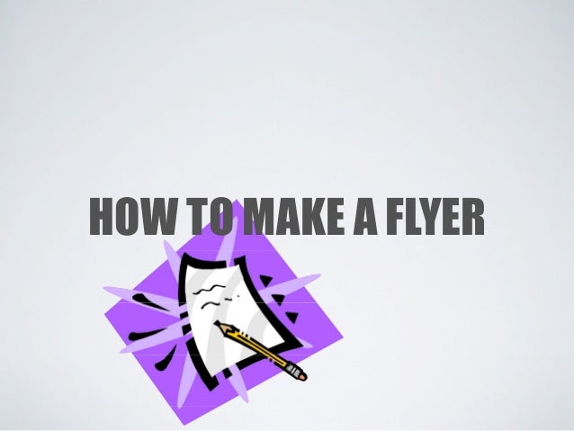 HOW TO MAKE A FLYER