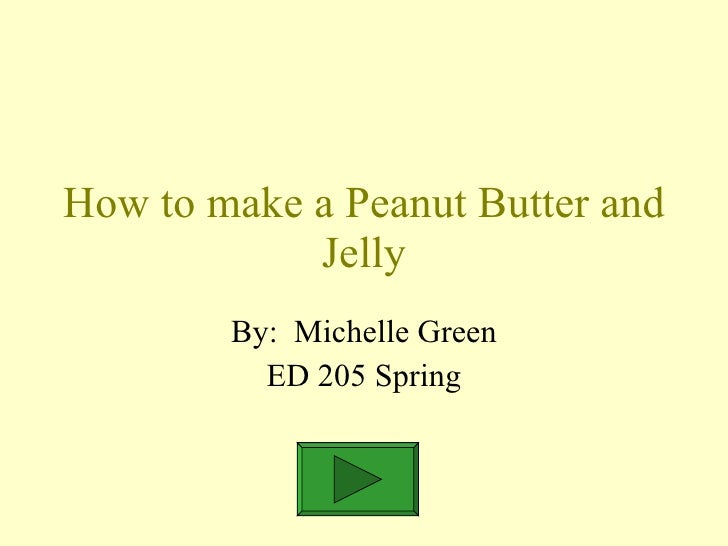 How to make a Peanut Butter and Jelly By:  Michelle Green ED 205 Spring