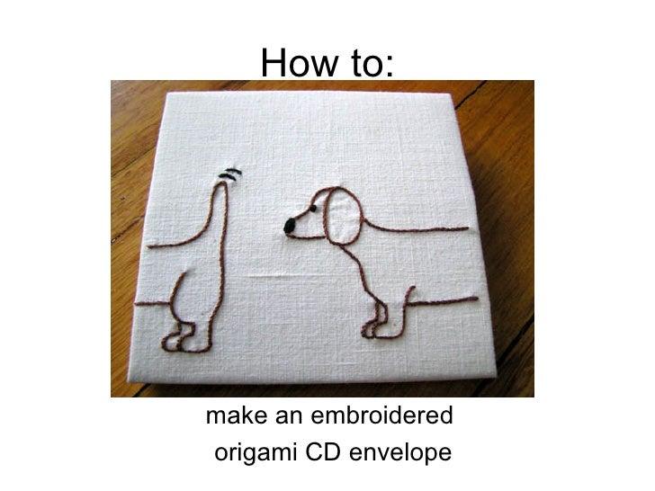 How to: <ul><li>make an embroidered  </li></ul><ul><li>origami CD envelope </li></ul>