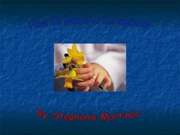 How to Make A Scrapbook By: Stephanie Martinez