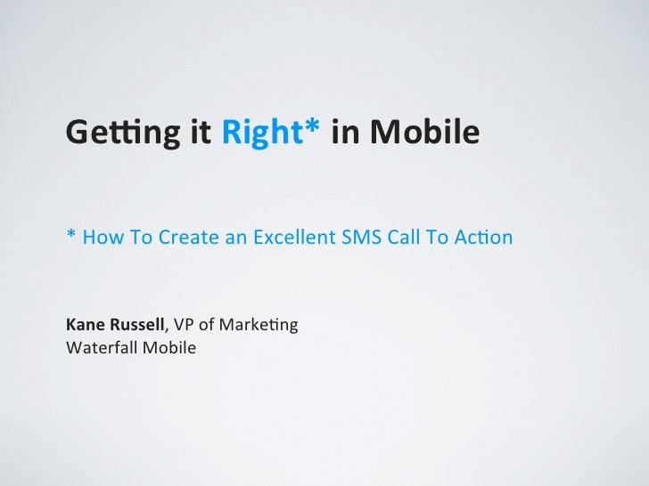 Ge#ng it Right* in Mobile* How To Create an Excellent SMS Call To Ac,onKane Russell, VP of...
