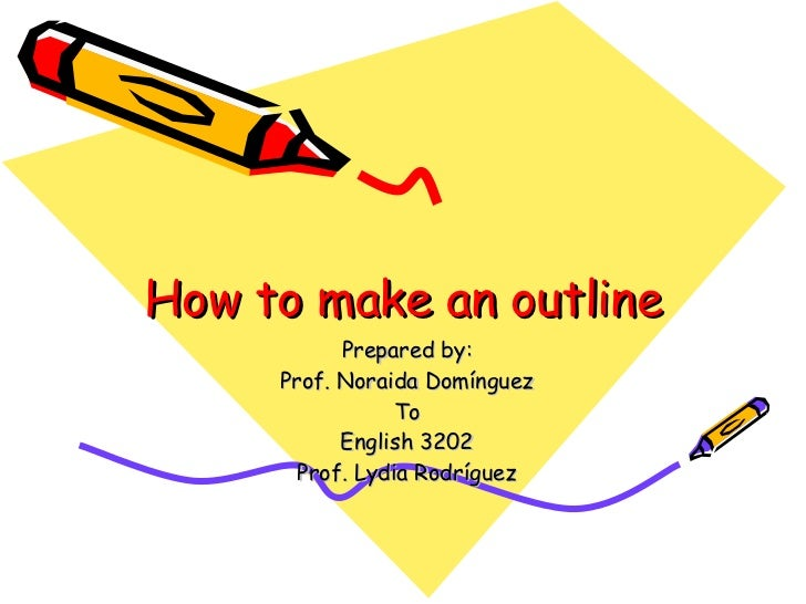 How to make an outline Prepared by: Prof. Noraida Domínguez To English 3202 Prof. Lydia Rodríguez