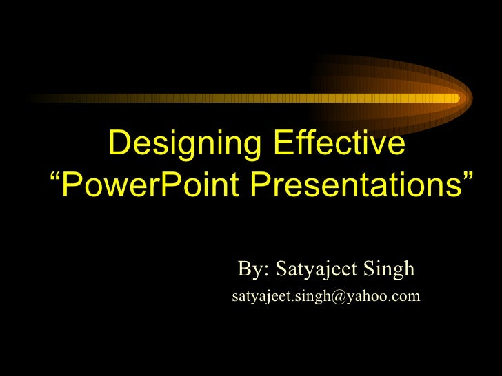"Designing Effective  ""PowerPoint Presentations"" By: Satyajeet Singh [email_address]"