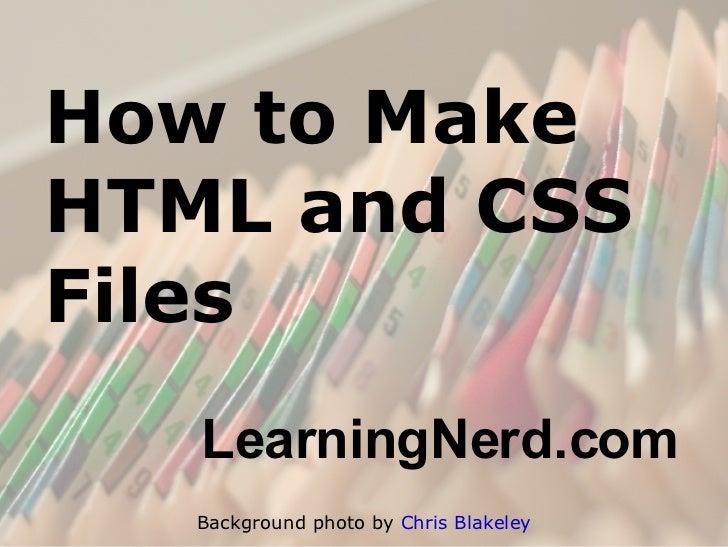 How to Make HTML and CSS Files <ul><ul><li>LearningNerd.com </li></ul></ul>Background photo by  Chris Blakeley