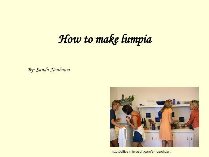 How to make lumpia By: Sanda Neubauer http://office.microsoft.com/en-us/clipart