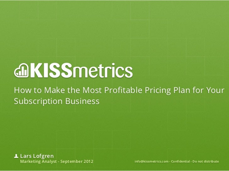How to Make the Most Profitable Pricing Plan for YourSubscription Business Lars Lofgren Marketing Analyst - September 2012...
