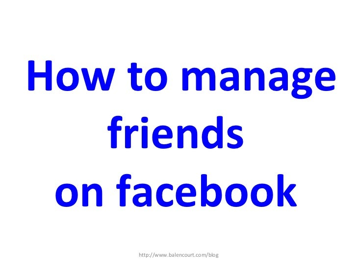 How to manage friends  on facebook  http://www.balencourt.com/blog