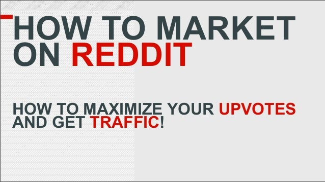 HOW TO MARKET ON REDDIT HOW TO MAXIMIZE YOUR UPVOTES AND GET TRAFFIC!