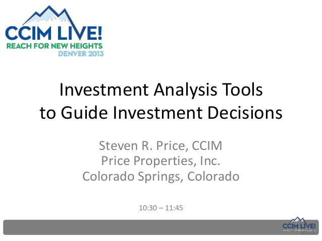 Investment Analysis Tools to Guide Investment Decisions Steven R. Price, CCIM Price Properties, Inc. Colorado Springs, Col...