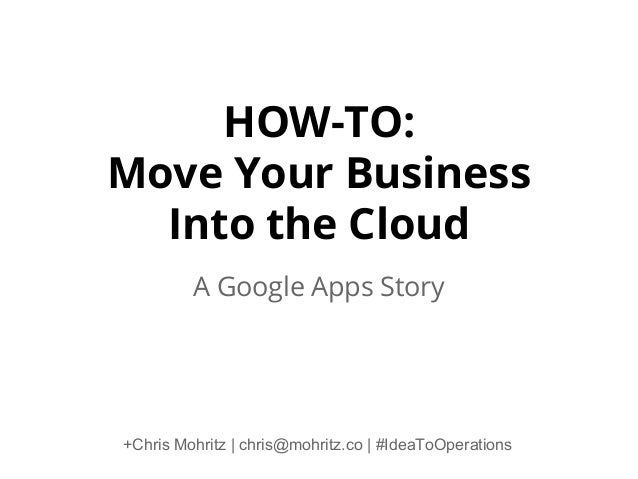 HOW-TO: Move Your Business Into the Cloud A Google Apps Story  +Chris Mohritz | chris@mohritz.co | #IdeaToOperations