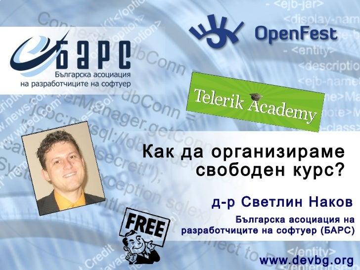 Как да организираме     свободен курс?        д-р Светлин Наков             Българск а асоциация на   разработчиците на со...