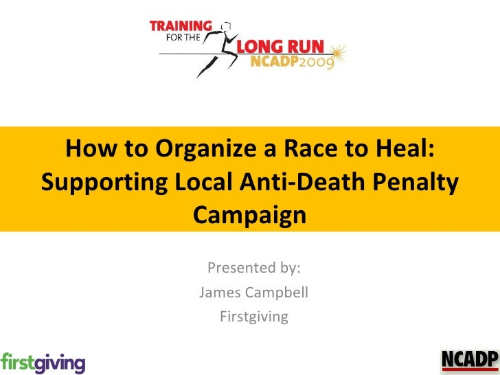How to Organize a Race to Heal: Supporting Local Anti-Death Penalty Campaign Presented by: James Campbell Firstgiving