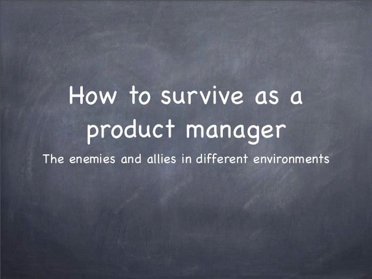 How to survive as a     product managerThe enemies and allies in different environments