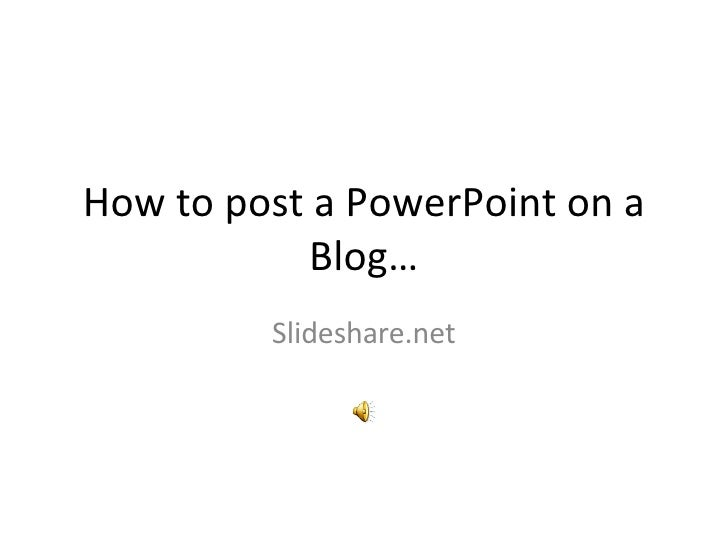 How to post a PowerPoint on a Blog… Slideshare.net