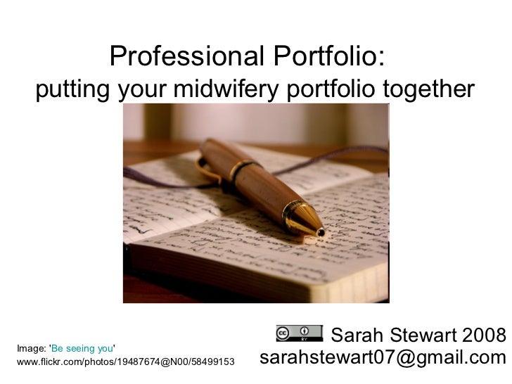 Professional Portfolio:    putting your midwifery portfolio together Sarah Stewart 2008 [email_address] Image: ' Be seeing...