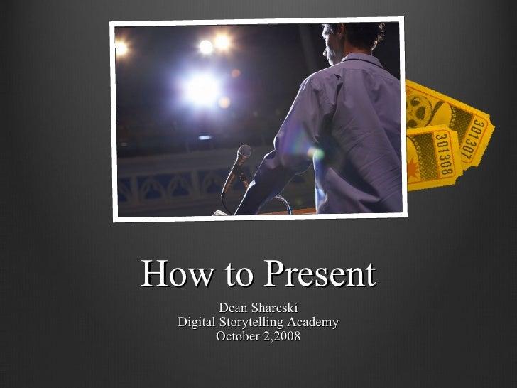 How to Present Dean Shareski Digital Storytelling Academy October 2,2008