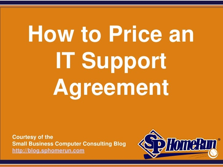 SPHomeRun.com       How to Price an         IT Support         Agreement  Courtesy of the  Small Business Computer Consult...