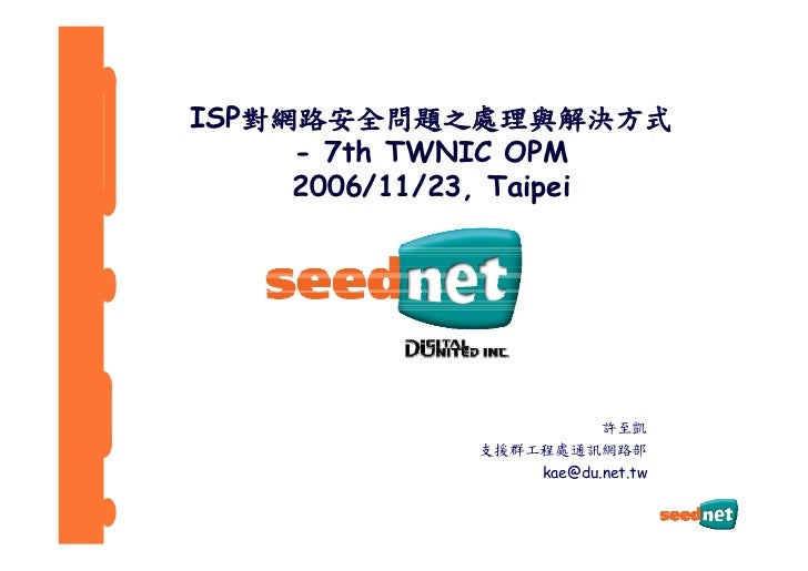 ISP對網路安全問題之處理與解決方式      - 7th TWNIC OPM      2006/11/23, Taipei                              許至凱              支援群工程處通訊網路部 ...