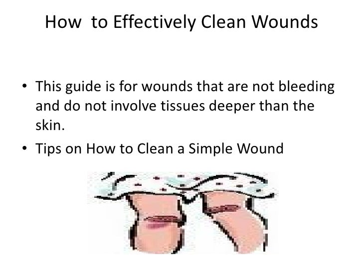 How to Effectively Clean Wounds   • This guide is for wounds that are not bleeding   and do not involve tissues deeper tha...