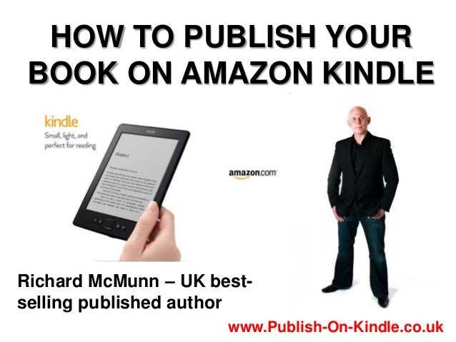 HOW TO PUBLISH YOURBOOK ON AMAZON KINDLERichard McMunn – UK best-selling published authorwww.Publish-On-Kindle.co.uk