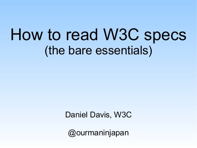 How to read W3C specs (the bare essentials) Daniel Davis, W3C @ourmaninjapan