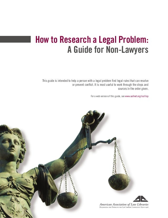 How to Research a Legal Problem: A Guide for Non-Lawyers This guide is intended to help a person with a legal problem find...