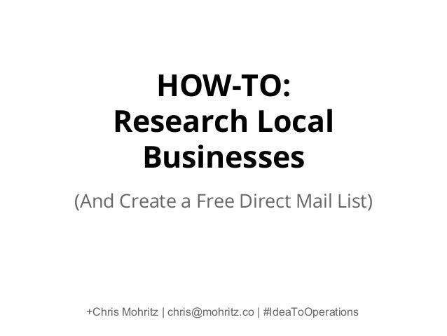HOW-TO: Research Local Businesses (And Create a Free Direct Mail List)  +Chris Mohritz   chris@mohritz.co   #IdeaToOperati...