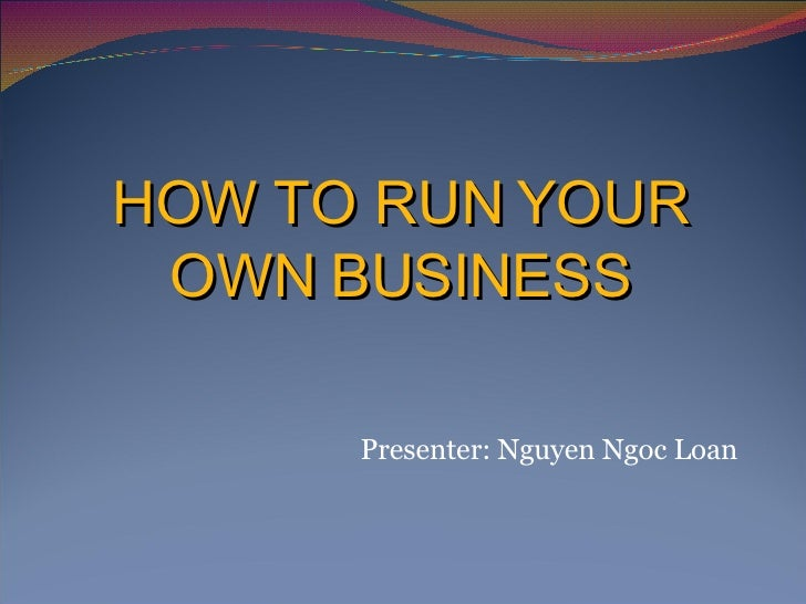 HOW TO RUN YOUR OWN BUSINESS Presenter: Nguyen Ngoc Loan