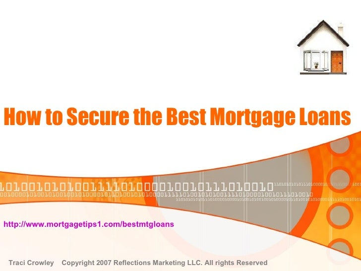 How to Secure the Best Mortgage Loans http://www.mortgagetips1.com/bestmtgloans   Traci Crowley  Copyright 2007 Reflection...
