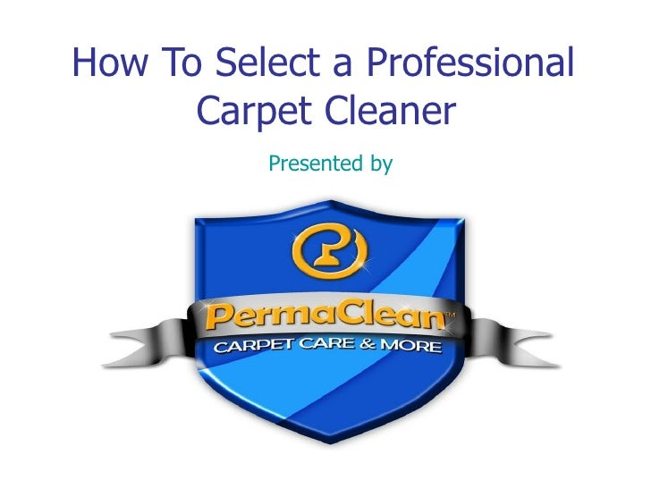 How To Select a Professional   Carpet Cleaner Presented by