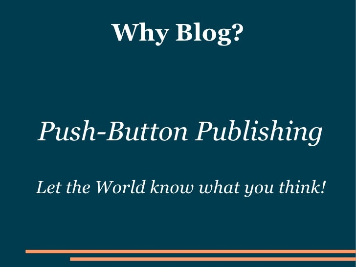 Why Blog?    Push-Button Publishing Let the World know what you think!