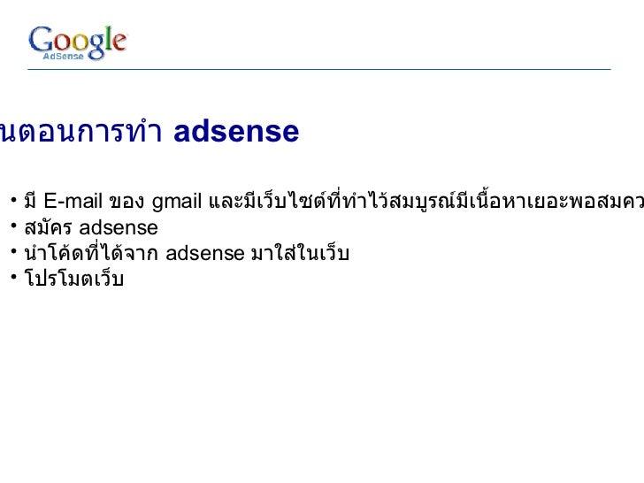 <ul><li>ขั้นตอนการทำ  adsense </li></ul><ul><ul><li>มี  E-mail  ของ  gmail  และมีเว็บไซต์ที่ทำไว้สมบูรณ์มีเนื้อหาเยอะพอสมค...