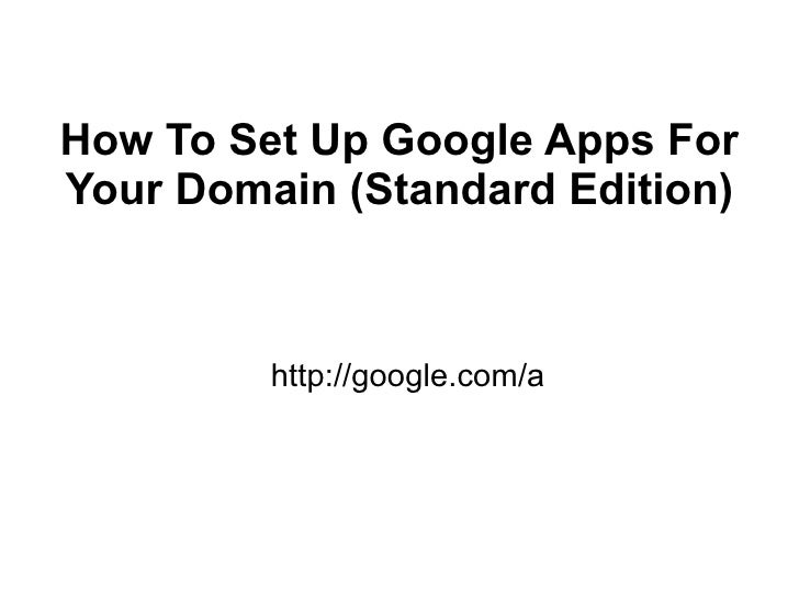 How To Set Up Google Apps For Your Domain (Standard Edition)             http://google.com/a
