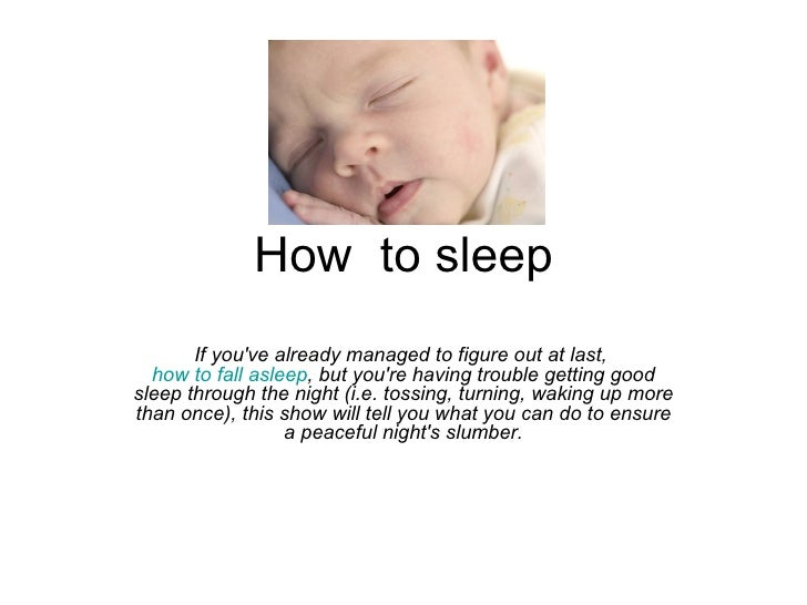 How  to sleep If you've already managed to figure out at last,  how to fall asleep , but you're having trouble getting goo...