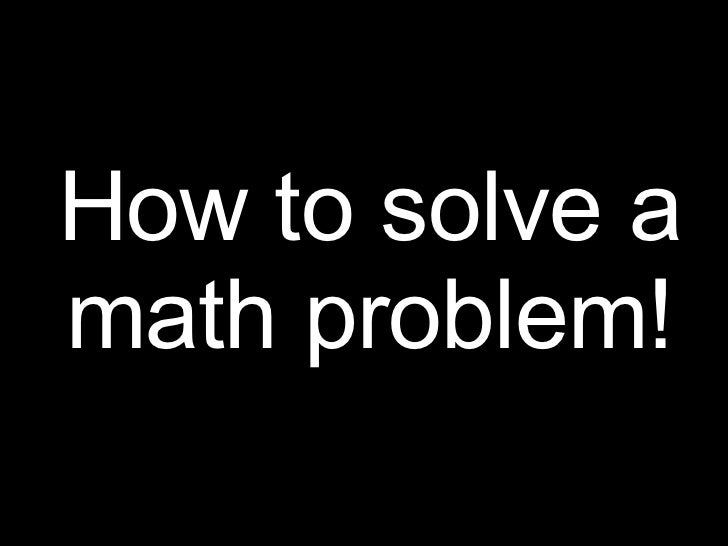 How to solve a math problem!