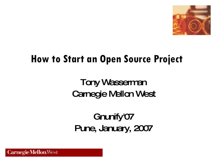 How to Start an Open Source Project  <ul><ul><li>Tony Wasserman </li></ul></ul><ul><ul><li>Carnegie Mellon West </li></ul>...
