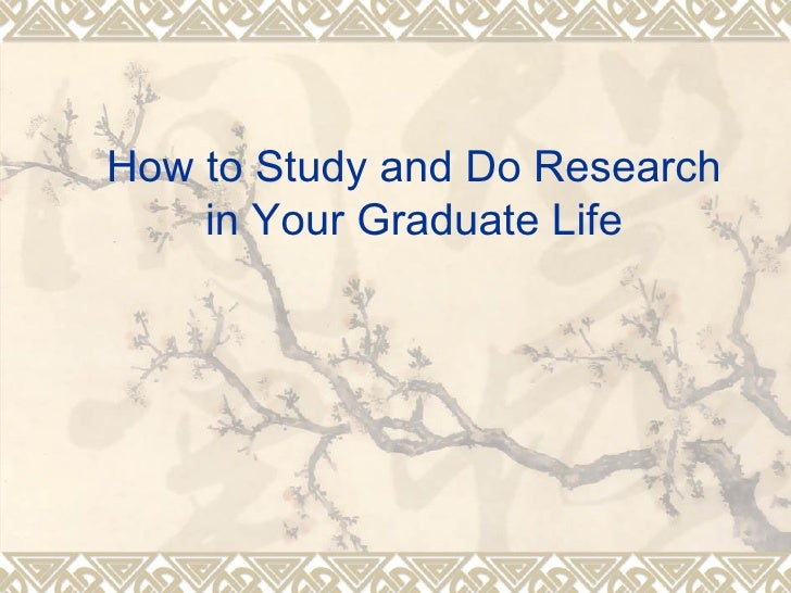 How to Study and Do Research     in Your Graduate Life