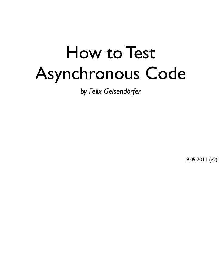 How to TestAsynchronous Code     by Felix Geisendörfer                             19.05.2011 (v2)