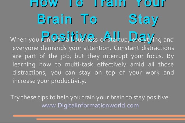 How To Train YourHow To Train YourBrain To StayBrain To StayPositive All DayPositive All DayWhen you run a small business ...