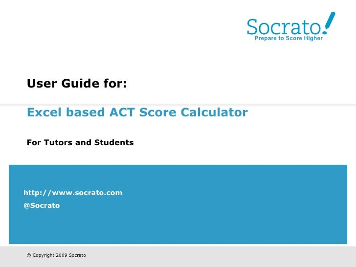 User Guide for:   Excel based ACT Score Calculator   For Tutors and Students   http://www.socrato.com @Socrato Prepare to ...