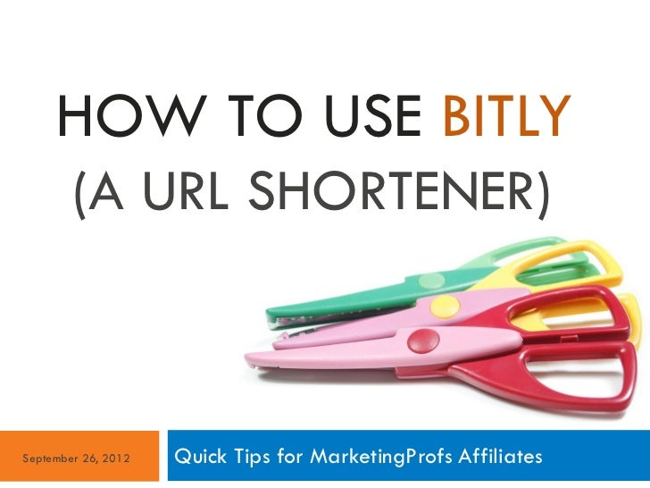 HOW TO USE BITLY        (A URL SHORTENER)September 26, 2012   Quick Tips for MarketingProfs Affiliates