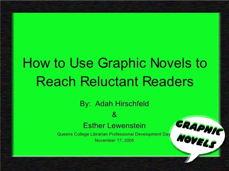 How to Use Graphic Novels to Reach Reluctant Readers By:  Adah Hirschfeld & Esther Lewenstein Queens College Librarian Pro...