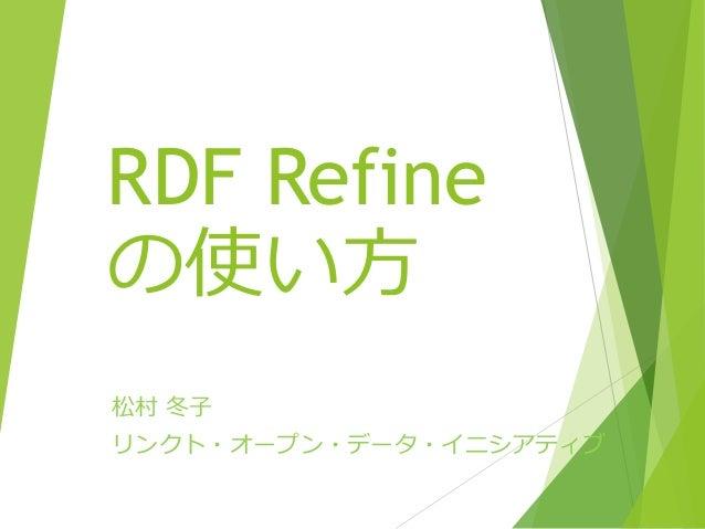 RDF Refine の使い方 松村 冬子 リンクト・オープン・データ・イニシアティブ