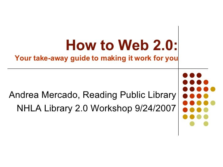 How to Web 2.0: Your take-away guide to making it work for you Andrea Mercado, Reading Public Library NHLA Library 2.0 Wor...