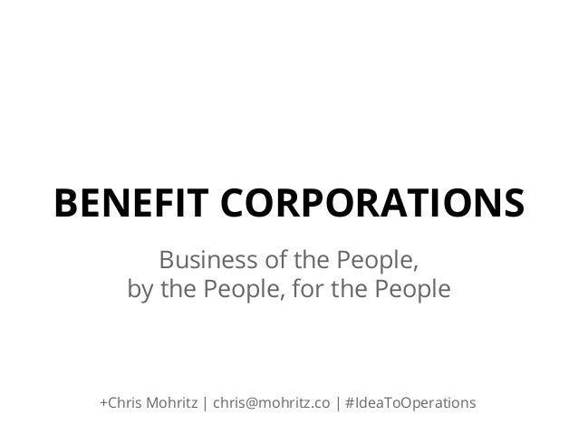 BENEFIT CORPORATIONS Business of the People, by the People, for the People  +Chris Mohritz | chris@mohritz.co | #IdeaToOpe...