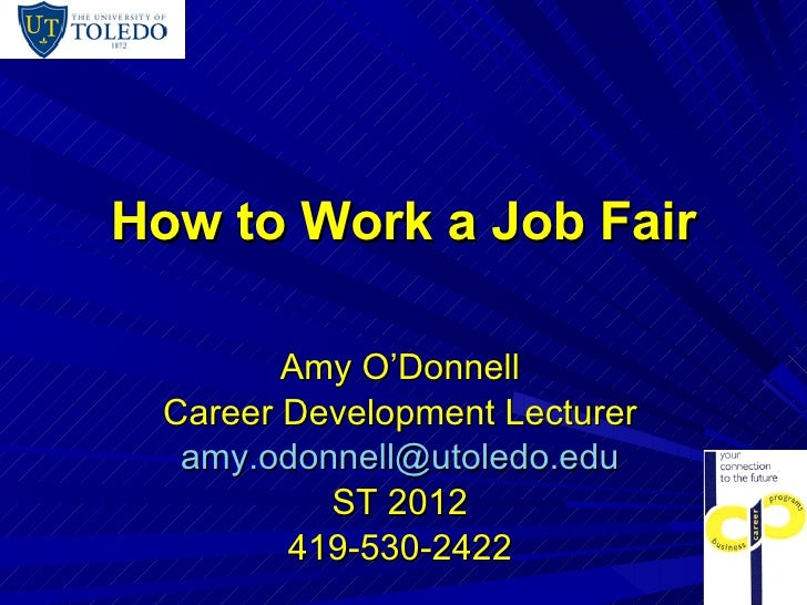 How to Work a Job Fair Amy O'Donnell Career Development Lecturer [email_address] ST 2012 419-530-2422