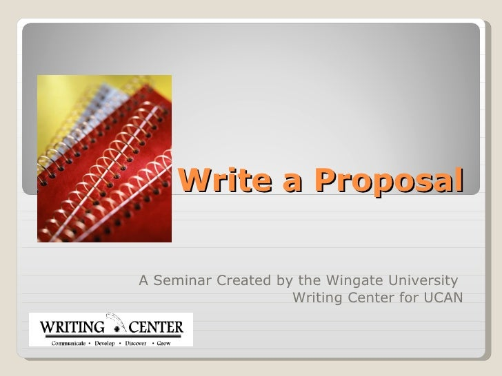 How to Write a Proposal A Seminar Created by the Wingate University  Writing Center for UCAN