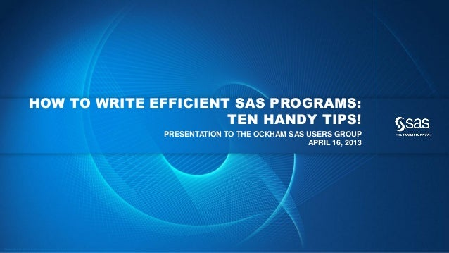 Copyr ight © 2013, SAS Institute Inc. All rights reser ved. HOW TO WRITE EFFICIENT SAS PROGRAMS: TEN HANDY TIPS! PRESENTAT...