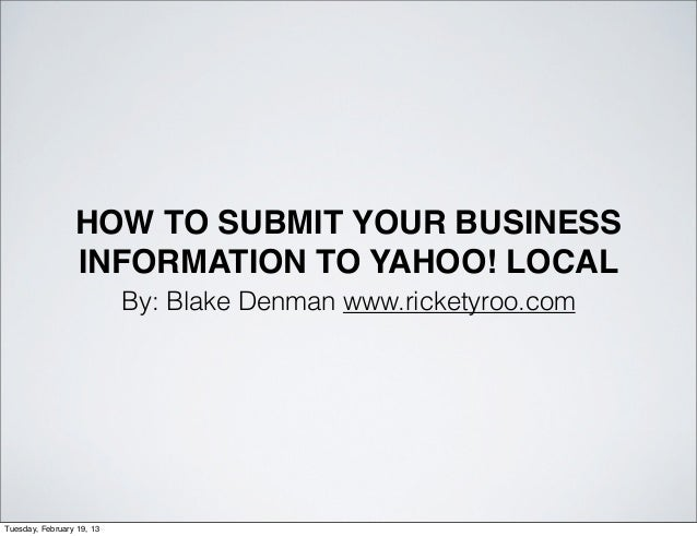 HOW TO SUBMIT YOUR BUSINESS                 INFORMATION TO YAHOO! LOCAL                           By: Blake Denman www.ric...