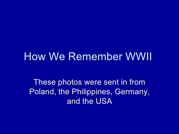 How We Remember WWII  These photos were sent in from Poland, the Philippines, Germany, and the USA